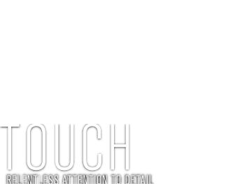 touch - relentless attention to detail